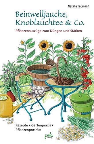 Beinwelljauche, Knoblauchtee & Co.: Pflanzenauszüge zum Düngen und Stärken -...