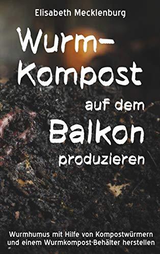 Wurm-Kompost auf dem Balkon produzieren: Wurmhumus mit Hilfe von Kompostwürmern...